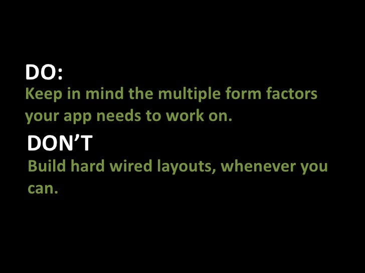 DO:<br />Keep in mind the multiple form factors your app needs to work on.<br />DON'T<br />Build hard wired layouts, whene...