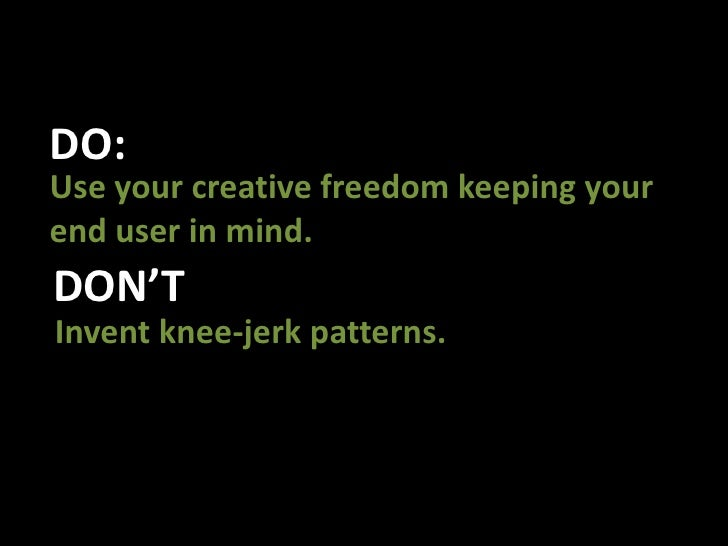 DO:<br />Use your creative freedom keeping your end user in mind. <br />DON'T<br />Invent knee-jerk patterns. <br />