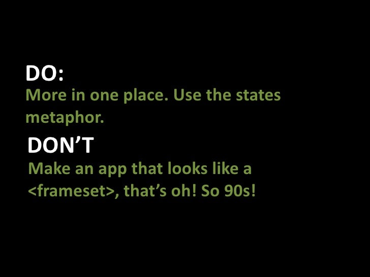 DO:<br />More in one place. Use the states metaphor. <br />DON'T<br />Make an app that looks like a  <frameset>, that's oh...