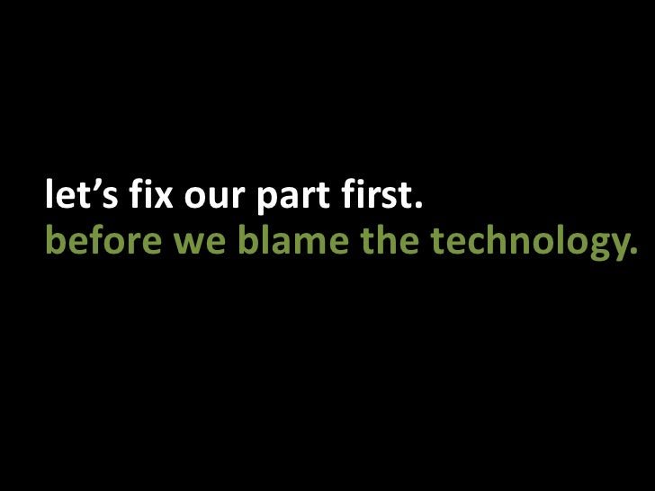 let's fix our part first.<br />before we blame the technology.<br />