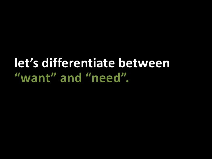 """let's differentiate between<br />""""want"""" and """"need"""".<br />"""