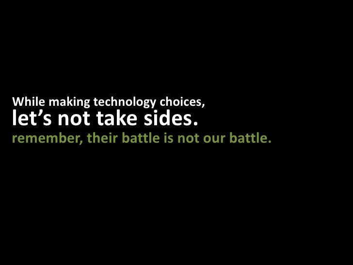 While making technology choices,<br />let's not take sides.<br />remember, their battle is not our battle.<br />