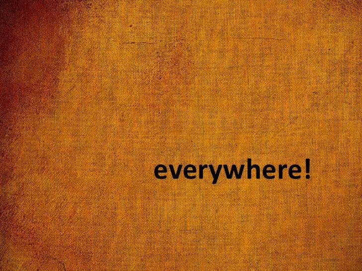 everywhere!<br />