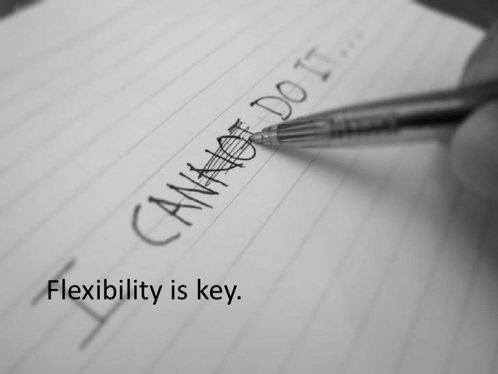 Flexibility is key.<br />