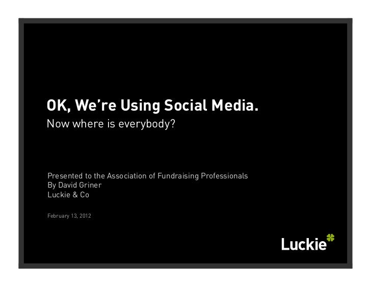 OK, We're Using Social Media.Now where is everybody?Presented to the Association of Fundraising ProfessionalsBy David Grin...