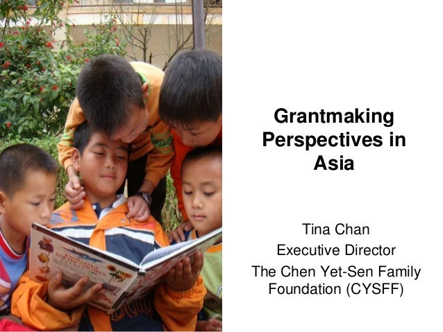 Grantmaking Perspectives in      Asia      Tina Chan   Executive DirectorThe Chen Yet-Sen Family  Foundation (CYSFF)