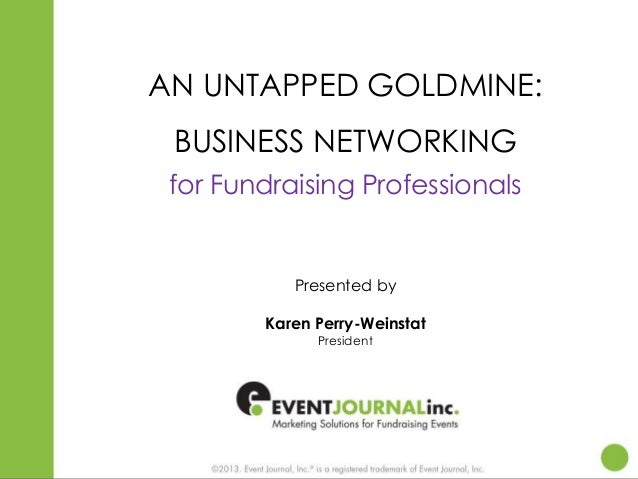 AN UNTAPPED GOLDMINE: BUSINESS NETWORKING for Fundraising Professionals  Presented by Karen Perry-Weinstat President