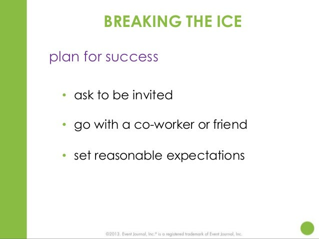 BREAKING THE ICE plan for success • ask to be invited • go with a co-worker or friend • set reasonable expectations