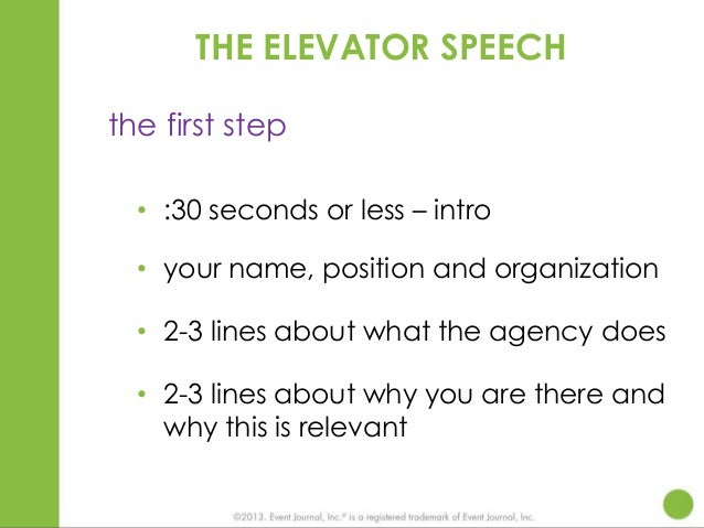 THE ELEVATOR SPEECH the first step • :30 seconds or less – intro • your name, position and organization • 2-3 lines about ...