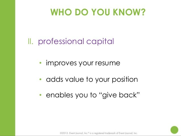 """WHO DO YOU KNOW? II. professional capital • improves your resume • adds value to your position • enables you to """"give back..."""