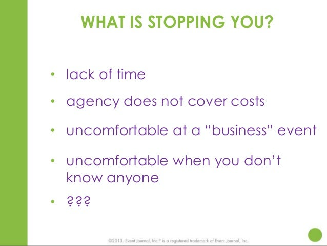 """WHAT IS STOPPING YOU? • lack of time • agency does not cover costs • uncomfortable at a """"business"""" event • uncomfortable w..."""