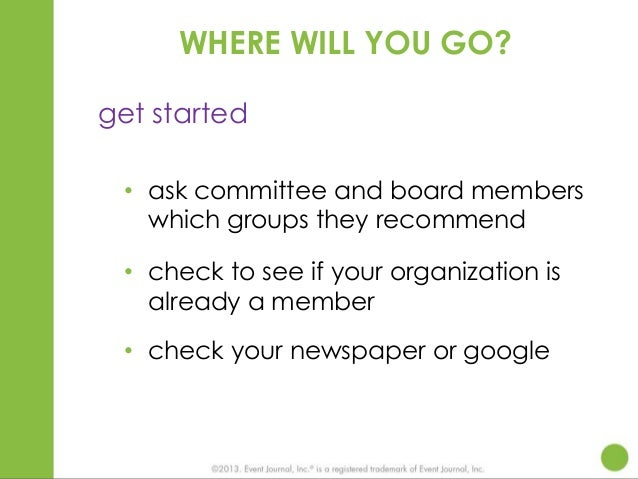 WHERE WILL YOU GO? get started • ask committee and board members which groups they recommend • check to see if your organi...