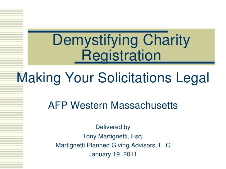 Demystifying Charity Registration Making Your Solicitations Legal AFP Western Massachusetts Delivered by Tony Martignetti,...