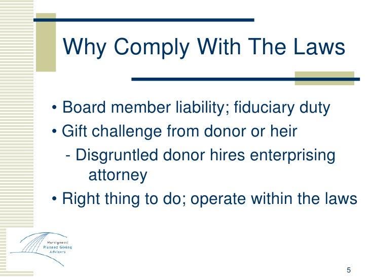 Why Comply With The Laws <ul><li>•   Board member liability; fiduciary duty </li></ul><ul><li>•  Gift challenge from donor...
