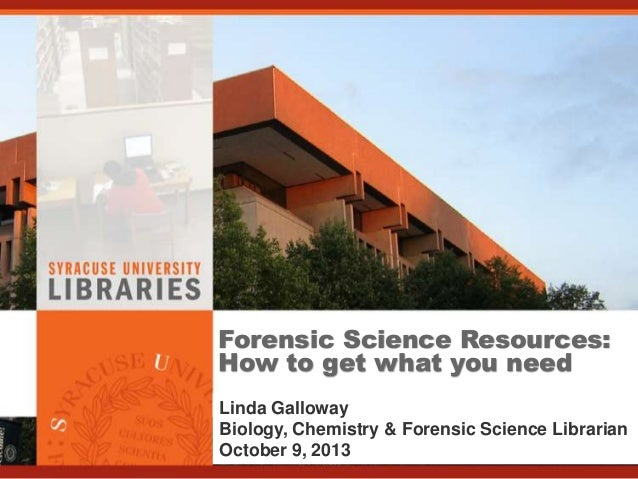 Forensic Science Resources: How to get what you need Linda Galloway Biology, Chemistry & Forensic Science Librarian Octobe...