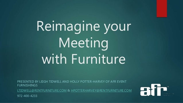 Reimagine your Meeting with Furniture PRESENTED BY LEIGH TIDWELL AND HOLLY POTTER-HARVEY OF AFR EVENT FURNISHINGS LTIDWELL...