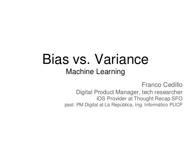 Bias vs. Variance Machine Learning Franco Cedillo Digital Product Manager, tech researcher iOS Provider at Thought Recap S...