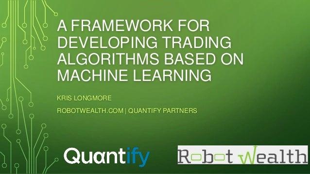A FRAMEWORK FOR DEVELOPING TRADING ALGORITHMS BASED ON MACHINE LEARNING KRIS LONGMORE ROBOTWEALTH.COM | QUANTIFY PARTNERS
