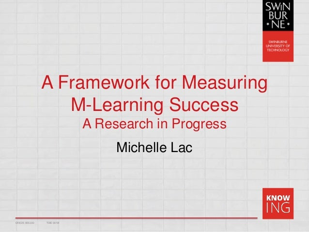 A Framework for Measuring M-Learning Success A Research in Progress Michelle Lac CRICOS 00111D TOID 3059