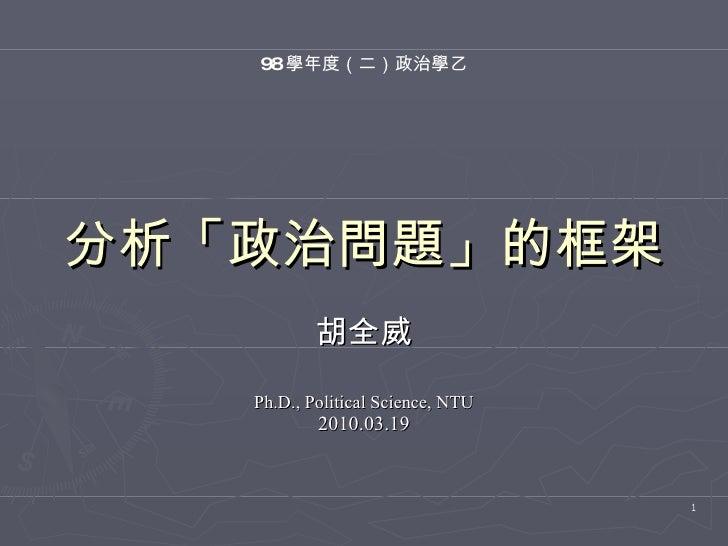 分析「政治問題」的框架 胡全威 Ph.D., Political Science, NTU 2010.03.19 98 學年度(二)政治學乙