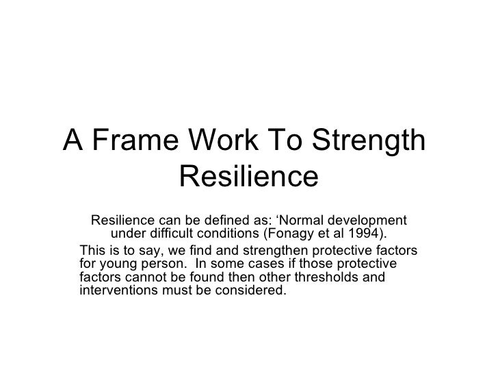A Frame Work To Strength       Resilience   Resilience can be defined as: 'Normal development       under difficult condit...