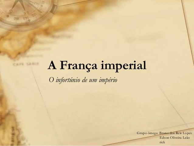 A França imperial O infortúnio de um império Grupo ômega: Bruno dos Reis Lopes Edson Oliveira Leão rick