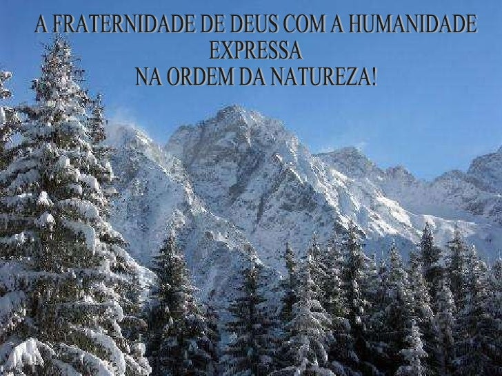 A FRATERNIDADE DE DEUS COM A HUMANIDADE  EXPRESSA NA ORDEM DA NATUREZA!