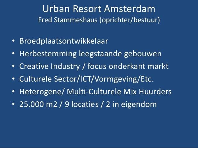 Urban Resort Amsterdam Fred Stammeshaus (oprichter/bestuur) • Broedplaatsontwikkelaar • Herbestemming leegstaande gebouwen...