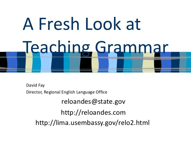 A Fresh Look at Teaching Grammar David Fay Director, Regional English Language Office [email_address] http://reloandes.com...