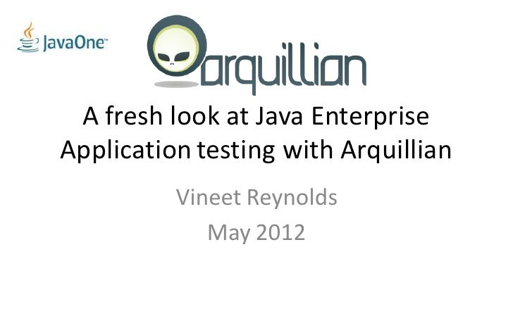 A fresh look at Java EnterpriseApplication testing with Arquillian          Vineet Reynolds             May 2012