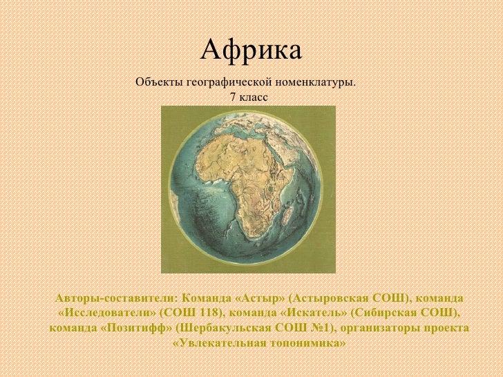 Африка Объекты географической номенклатуры.  7 класс Авторы-составители: Команда «Астыр» (Астыровская СОШ), команда «Иссле...