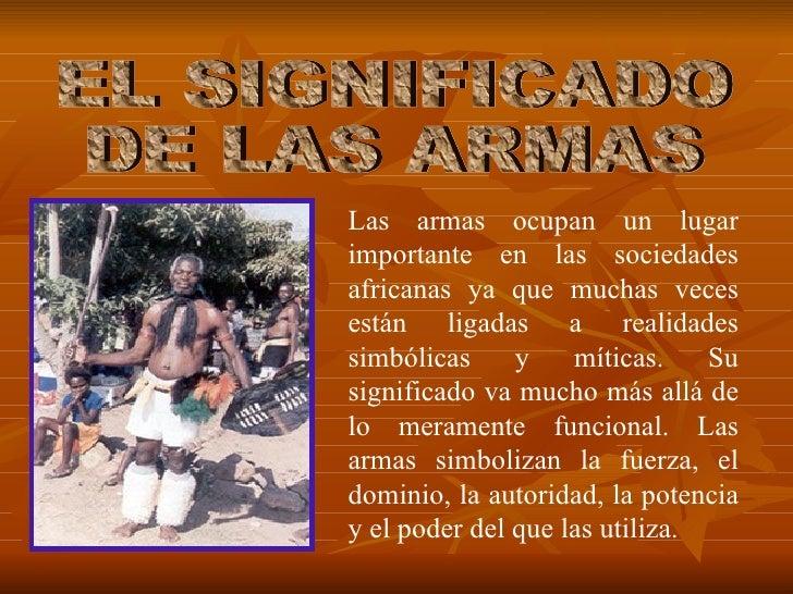 Las armas ocupan un lugar importante en las sociedades africanas ya que muchas veces están ligadas a realidades simbólicas...