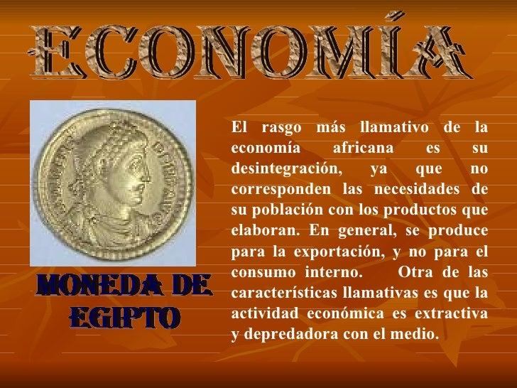 MONEDA DE EGIPTO El rasgo más llamativo de la economía africana es su desintegración, ya que no corresponden las necesidad...
