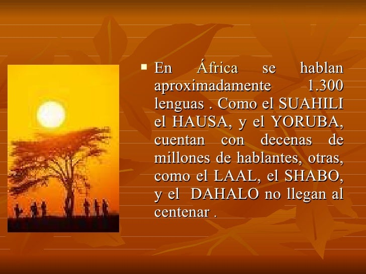 <ul><li>En  África  se hablan aproximadamente 1.300 lenguas . Como el SUAHILI el HAUSA, y el YORUBA, cuentan con decenas d...