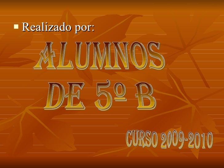<ul><li>Realizado por: </li></ul>ALUMNOS  DE 5º B CURSO 2009-2010