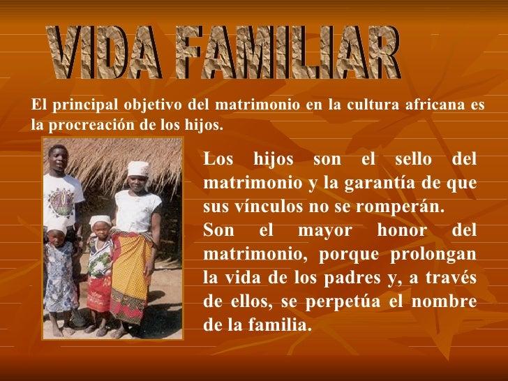 VIDA FAMILIAR El principal objetivo del matrimonio en la cultura africana es la procreación de los hijos.  Los hijos son e...