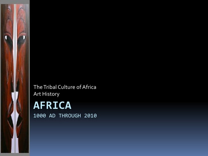 The Tribal Culture of Africa <br />Art History<br />AFRICA1000 AD through 2010<br />