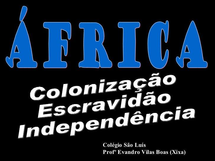 Colonização Escravidão Independência Colégio São Luís Profº Evandro Vilas Boas (Xixa) ÁFRICA