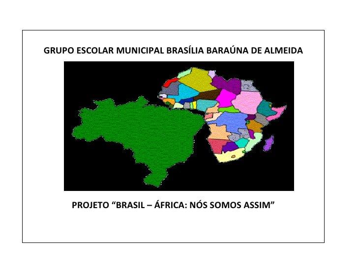 """GRUPO ESCOLAR MUNICIPAL BRASÍLIA BARAÚNA DE ALMEIDA PROJETO """"BRASIL – ÁFRICA: NÓS SOMOS ASSIM"""""""