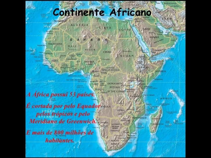 Continente Africano A África possui 53 países. É cortada por pelo Equador pelos trópicos e pelo Meridiano de Greenwich. E ...