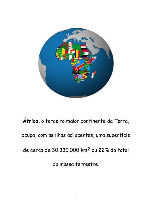 1 África, o terceiro maior continente da Terra, ocupa, com as ilhas adjacentes, uma superfície de cerca de 30.330.000 km2 ...