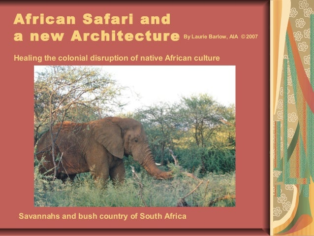 African Safari and a new Architecture Healing the colonial disruption of native African culture Savannahs and bush country...