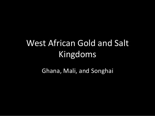 West African Gold and Salt Kingdoms Ghana, Mali, and Songhai