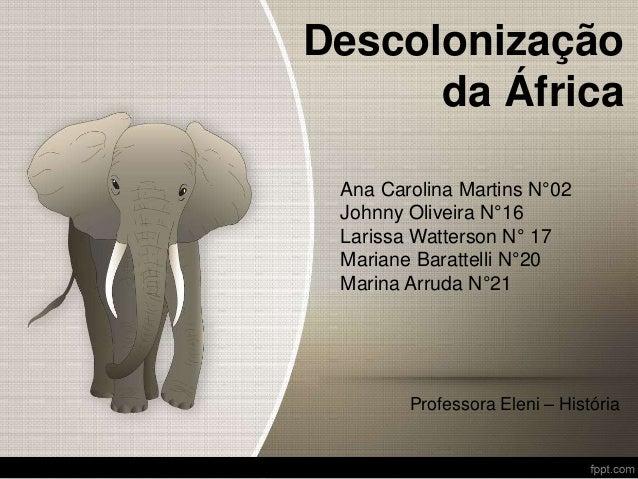 Descolonização da África Ana Carolina Martins N°02 Johnny Oliveira N°16 Larissa Watterson N° 17 Mariane Barattelli N°20 Ma...