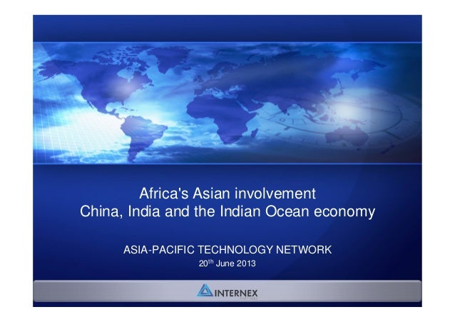 Africa's Asian involvement China, India and the Indian Ocean economy ASIA-PACIFIC TECHNOLOGY NETWORK 20th June 2013