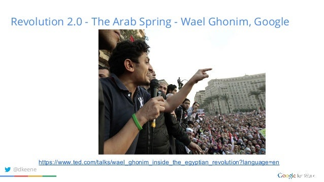 Revolution 2.0 - The Arab Spring - Wael Ghonim, Google https://www.ted.com/talks/wael_ghonim_inside_the_egyptian_revolutio...