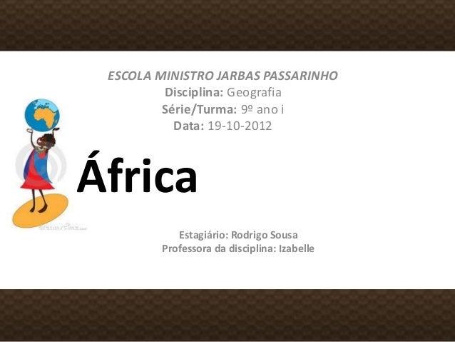 África ESCOLA MINISTRO JARBAS PASSARINHO Disciplina: Geografia Série/Turma: 9º ano i Data: 19-10-2012 Estagiário: Rodrigo ...