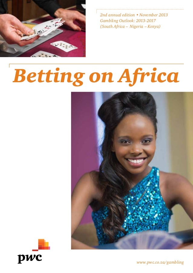2nd annual edition • November 2013 Gambling Outlook: 2013-2017 (South Africa – Nigeria – Kenya)  Betting on Africa  www.pw...