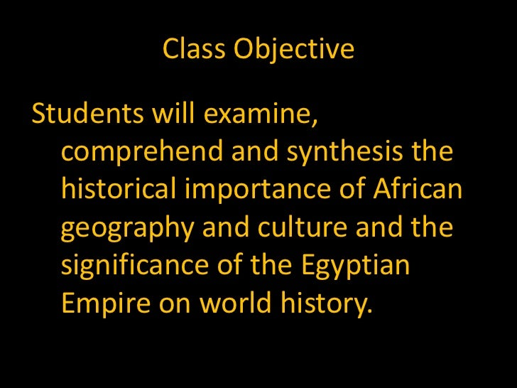 Class ObjectiveStudents will examine,  comprehend and synthesis the  historical importance of African  geography and cultu...