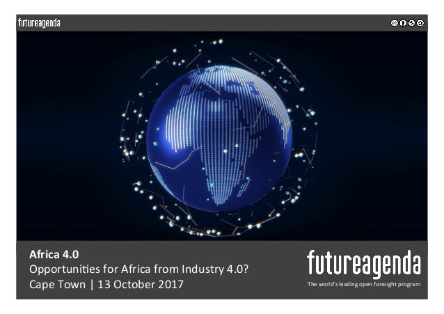 Africa	4.0	 Opportuni*es	for	Africa	from	Industry	4.0?	 Cape	Town	|	13	October	2017	 The	world's	leading	open	foresight	pr...